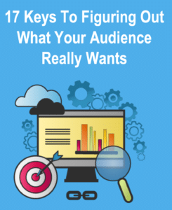 17 Keys To Figuring Out What Your Audience Really Wants